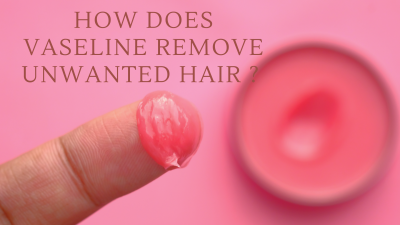 how does vaseline remove unwanted hair